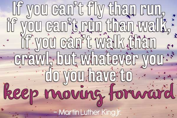 If you can't fly then run, if you can't run then walk, if you can't walk then crawl, but whatever you do you have to keep moving forward