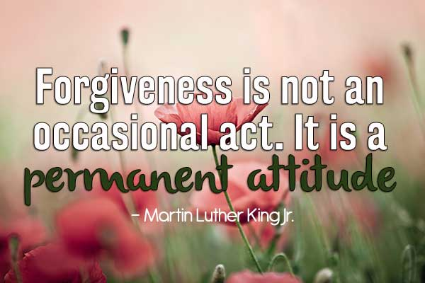 Forgiveness is not an occasional act. It is a permanent attitude.