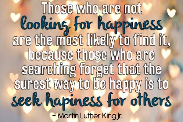Those who are not looking for happiness are the most likely to find it, because those who are searching forget that the surest way to be happy is to seek happiness for others