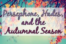 Persephone, Hades, and the Autumnal Season: the story of the changing seasons from Greek mythology